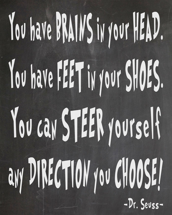 Free Dr. Seuss Printables - Oh, The Places You'll Go. You have brains in your head. You have feet in your shoes. You can steer yourself any direction you choose!